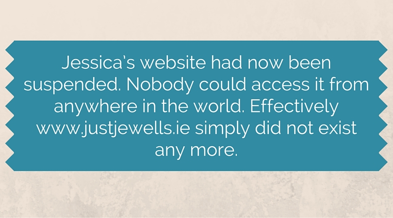 Jessica's website had now been suspended. Nobody could access it from anywhere in the world www.justjewells.ie simply did not exist any more.