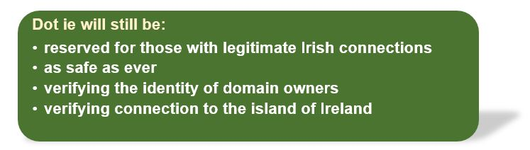 .ie will still be: reserved for those with legitimate Irish connections, as safe as ever, verifying the identity of domain owners, verifying connection to the island of Ireland